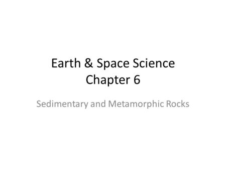 Earth & Space Science Chapter 6 Sedimentary and Metamorphic Rocks.