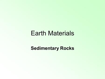 Earth Materials Sedimentary Rocks. I. Sedimentary rocks are formed from pieces of other rock; from organic material; or from chemicals out of solution.