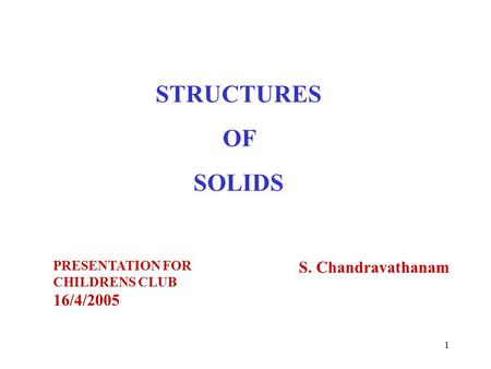 1 STRUCTURES OF SOLIDS S. Chandravathanam PRESENTATION FOR CHILDRENS CLUB 16/4/2005.