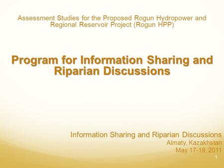 Information Sharing and Riparian Discussions Almaty, Kazakhstan May 17-19, 2011 Assessment Studies for the Proposed Rogun Hydropower and Regional Reservoir.