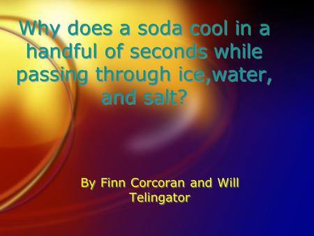 Why does a soda cool in a handful of seconds while passing through ice,water, and salt? By Finn Corcoran and Will Telingator.