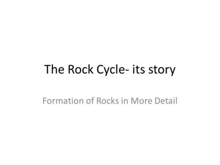 The Rock Cycle- its story Formation of Rocks in More Detail.