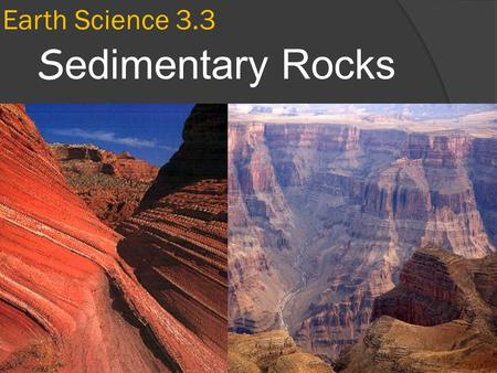 Earth Science 3.3 S edimentary Rocks.  S edimentary Rocks begin to form when existing rocks are broken down into sediments.  These sediments, which.