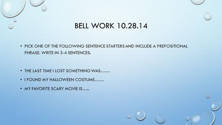 BELL WORK 10.28.14 PICK ONE OF THE FOLLOWING SENTENCE STARTERS AND INCLUDE A PREPOSITIONAL PHRASE. WRITE IN 3-4 SENTENCES. THE LAST TIME I LOST SOMETHING.