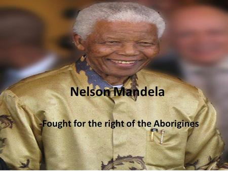 Nelson Mandela -Fought for the right of the Aborigines.