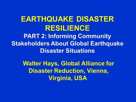 EARTHQUAKE DISASTER RESILIENCE PART 2: Informing Community Stakeholders About Global Earthquake Disaster Situations Walter Hays, Global Alliance for Disaster.
