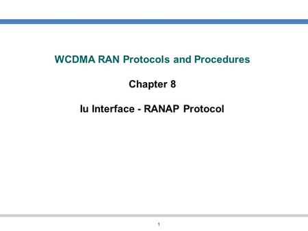 WCDMA RAN Protocols and Procedures Chapter 8 Iu Interface - RANAP Protocol In this chapter we will look at the considerations that must be taken into.