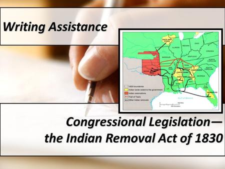 Writing Assistance Congressional Legislation— the Indian Removal Act of 1830.