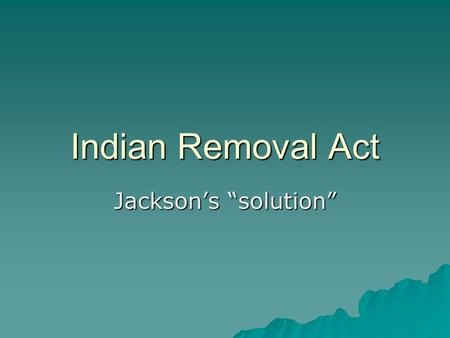 "Indian Removal Act Jackson's ""solution"". Native Relations 2 approaches 1)Displacement and Dispossession Take their land and possessions 2) Conversion."