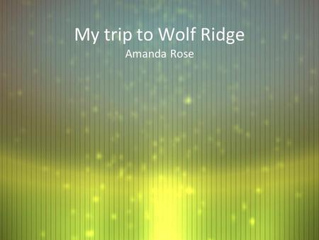 My trip to Wolf Ridge Amanda Rose. I wonder about Wolf Ridge... What will the bus ride be like? I've seen the buses and they look so big and nice, I hope.