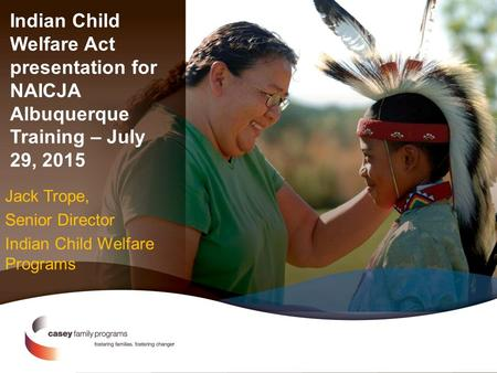 Indian Child Welfare Act presentation for NAICJA Albuquerque Training – July 29, 2015 Jack Trope, Senior Director Indian Child Welfare Programs.