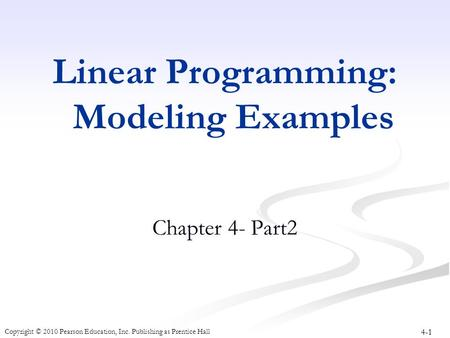 4-1 Copyright © 2010 Pearson Education, Inc. Publishing as Prentice Hall Linear Programming: Modeling Examples Chapter 4- Part2.
