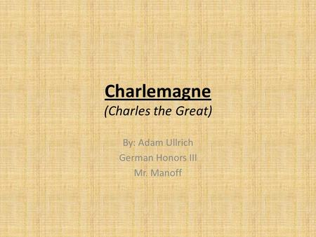 Charlemagne (Charles the Great) By: Adam Ullrich German Honors III Mr. Manoff.