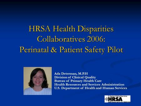 HRSA Health Disparities Collaboratives 2006: Perinatal & Patient Safety Pilot Ada Determan, M.P.H Division of Clinical Quality Bureau of Primary Health.