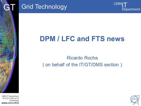 Grid Technology CERN IT Department CH-1211 Geneva 23 Switzerland www.cern.ch/i t DBCF GT DPM / LFC and FTS news Ricardo Rocha ( on behalf of the IT/GT/DMS.