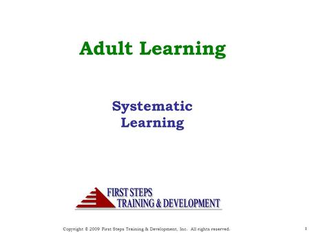 Copyright © 2009 First Steps Training & Development, Inc. All rights reserved. 11 Adult Learning Systematic Learning.