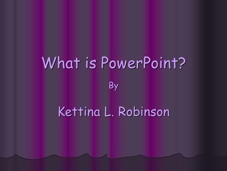 What is PowerPoint? By Kettina L. Robinson. Unit Questions What do I want to accomplish? What do I want to accomplish? What content do I need to cover?