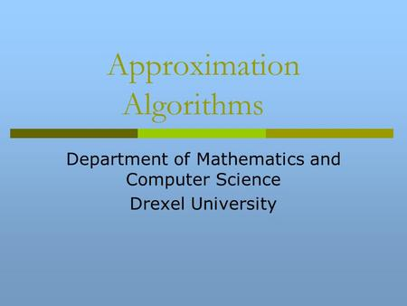 Approximation Algorithms Department of Mathematics and Computer Science Drexel University.