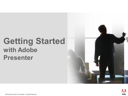 2006 Adobe Systems Incorporated. All Rights Reserved. Getting Started with Adobe Presenter.