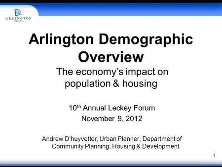 1 Arlington Demographic Overview The economy's impact on population & housing 10 th Annual Leckey Forum November 9, 2012 Andrew D'huyvetter, Urban Planner,