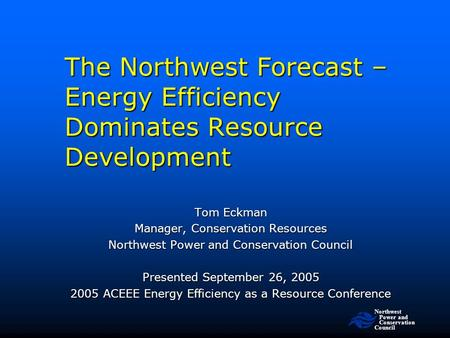 Northwest Power and Conservation Council The Northwest Forecast – Energy Efficiency Dominates Resource Development Tom Eckman Manager, Conservation Resources.