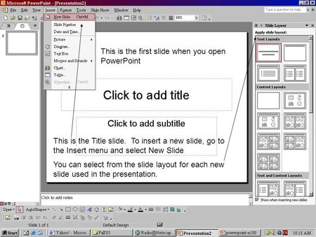 This is the Title slide. To insert a new slide, go to the Insert menu and select New Slide You can select from the slide layout for each new slide used.