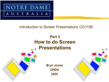 Bryn Jones UNDA 2000 Introduction to Screen Presentations CO110E Part 3 How to do Screen Presentations.