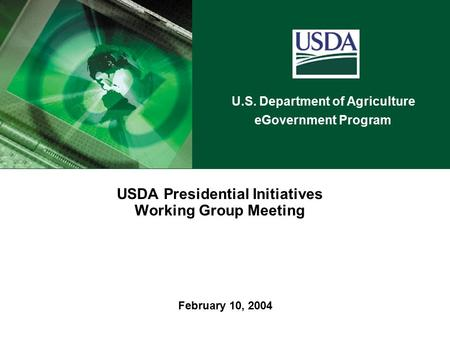 U.S. Department of Agriculture eGovernment Program February 10, 2004 USDA Presidential Initiatives Working Group Meeting.
