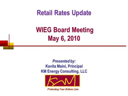 Retail Rates Update WIEG Board Meeting May 6, 2010 WIEG Board Meeting May 6, 2010 Presented by: Kavita Maini, Principal KM Energy Consulting, LLC.