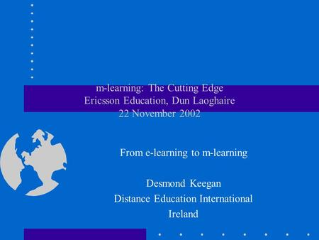 M-learning: The Cutting Edge Ericsson Education, Dun Laoghaire 22 November 2002 From e-learning to m-learning Desmond Keegan Distance Education International.