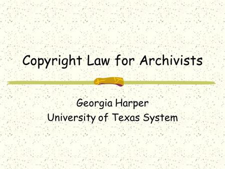 Copyright Law for Archivists Georgia Harper University of Texas System.
