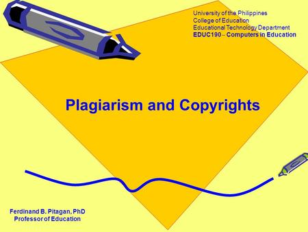 Plagiarism and Copyrights Ferdinand B. Pitagan, PhD Professor of Education University of the Philippines College of Education Educational Technology Department.