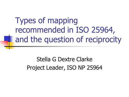 Types of mapping recommended in ISO 25964, and the question of reciprocity Stella G Dextre Clarke Project Leader, ISO NP 25964.