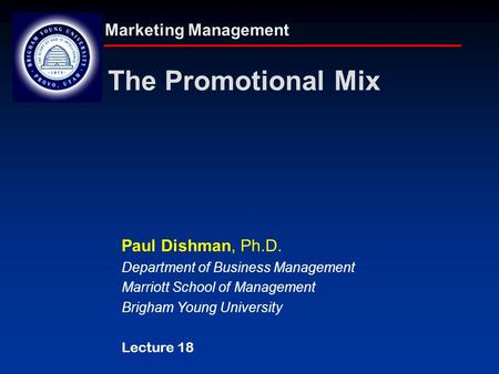 Marketing Management The Promotional Mix Paul Dishman, Ph.D. Department of Business Management Marriott School of Management Brigham Young University Lecture.