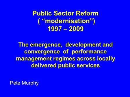 "Public Sector Reform ( ""modernisation"") 1997 – 2009 The emergence, development and convergence of performance management regimes across locally delivered."