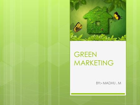 GREEN MARKETING BY:- MADHU. M. GREEN MARKETING  All activities designed to generate and facilitate any exchanges intend to satisfy human needs or wants,