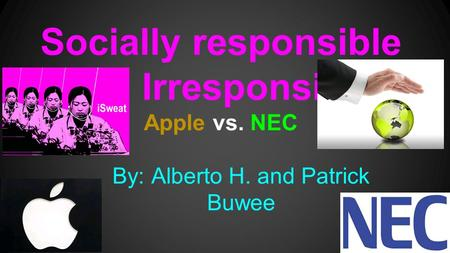 Socially responsible and Irresponsible Apple vs. NEC By: Alberto H. and Patrick Buwee.
