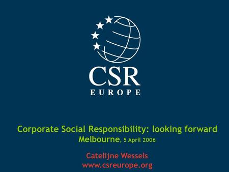 Corporate Social Responsibility: looking forward Melbourne, 5 April 2006 Catelijne Wessels www.csreurope.org.