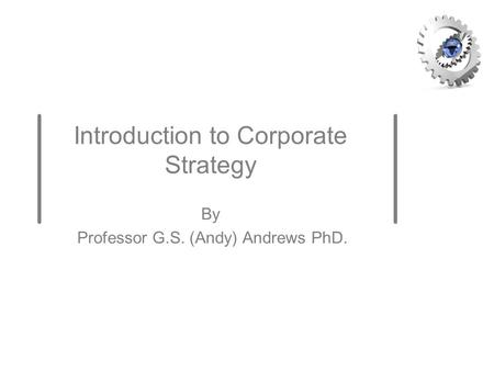 Introduction to Corporate Strategy By Professor G.S. (Andy) Andrews PhD.