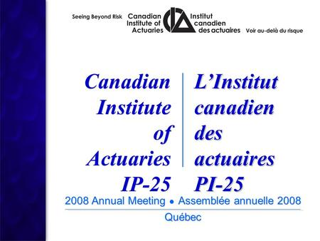 2008 Annual Meeting ● Assemblée annuelle 2008 Québec 2008 Annual Meeting ● Assemblée annuelle 2008 Québec Canadian Institute of Actuaries IP-25 Canadian.