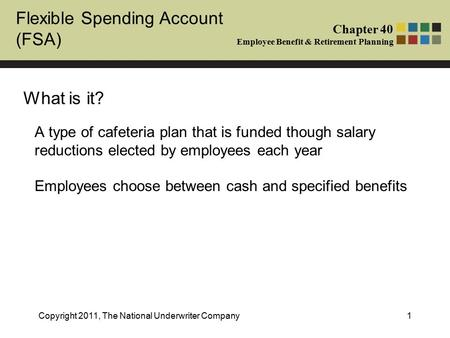 Flexible Spending Account (FSA) Chapter 40 Employee Benefit & Retirement Planning Copyright 2011, The National Underwriter Company1 What is it? A type.