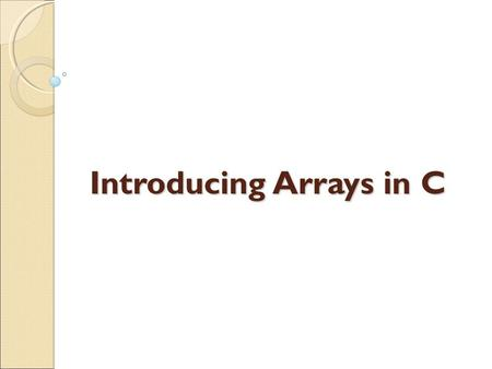 Introducing Arrays in C. PURPOSE: Storing multiple data items under the same name Example:  Salaries of 10 employees  Percentage of marks of my dear.