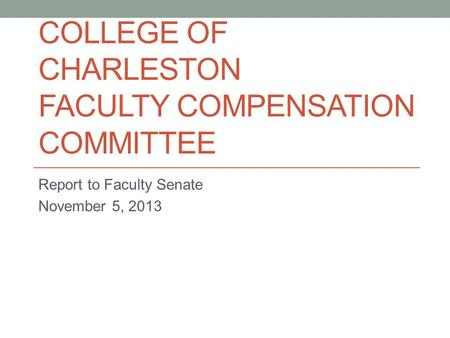 COLLEGE OF CHARLESTON FACULTY COMPENSATION COMMITTEE Report to Faculty Senate November 5, 2013.