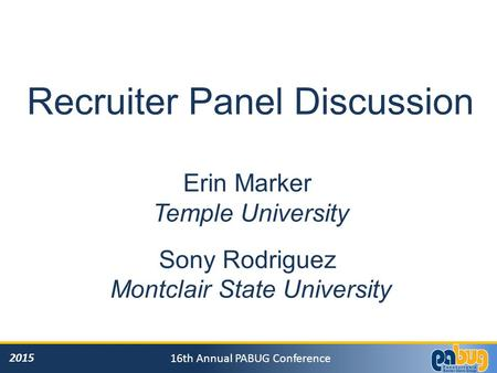 2015 16th Annual PABUG Conference Recruiter Panel Discussion Erin Marker Temple University Sony Rodriguez Montclair State University.