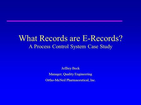 What Records are E-Records? A Process Control System Case Study Jeffrey Beck Manager, Quality Engineering Ortho-McNeil Pharmaceutical, Inc.