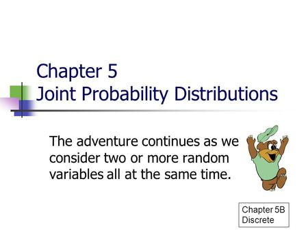 Chapter 5 Joint Probability Distributions The adventure continues as we consider two or more random variables all at the same time. Chapter 5B Discrete.