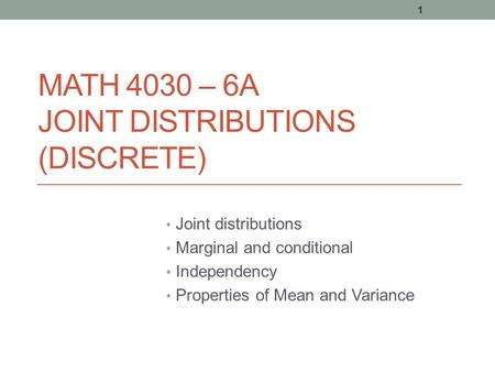 MATH 4030 – 6A JOINT DISTRIBUTIONS (DISCRETE) Joint distributions Marginal and conditional Independency Properties of Mean and Variance 1.