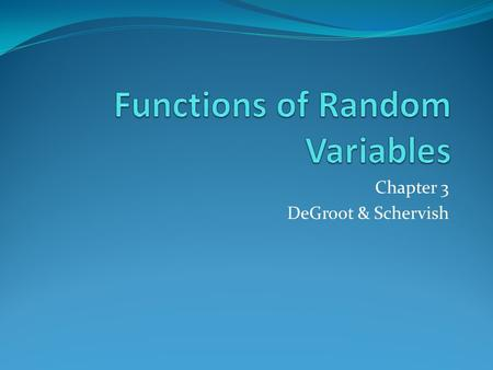 Chapter 3 DeGroot & Schervish. Functions of a Random Variable the distribution of some function of X suppose X is the rate at which customers are served.