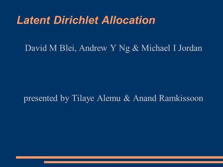 Latent Dirichlet Allocation David M Blei, Andrew Y Ng & Michael I Jordan presented by Tilaye Alemu & Anand Ramkissoon.