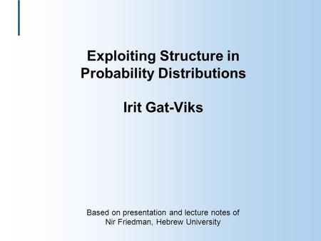 Exploiting Structure in Probability Distributions Irit Gat-Viks Based on presentation and lecture notes of Nir Friedman, Hebrew University.